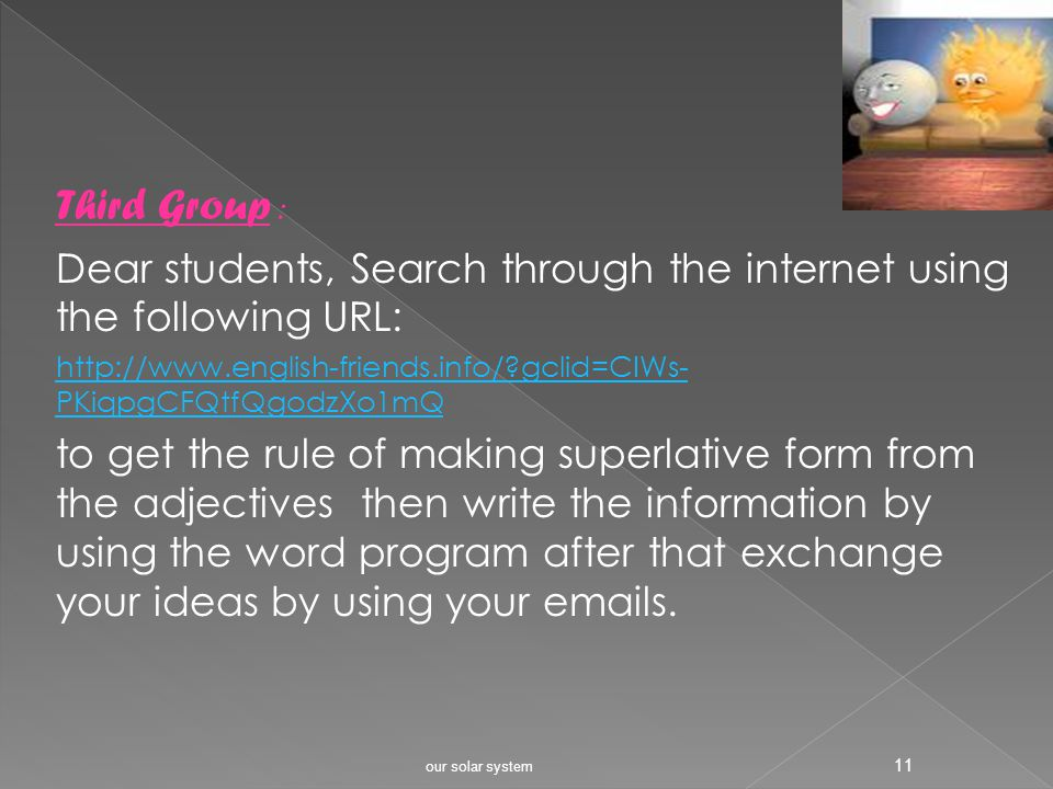 Second Group : Dear students, Search through the internet using the following URL: http://www.english-friends.info/?gclid=CIWs- PKiqpgCFQtfQgodzXo1mQ