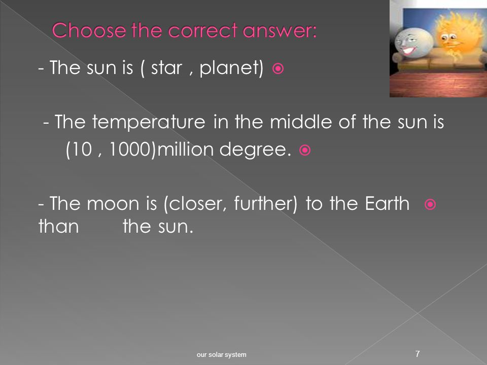 our solar system 6 The moon is closer to the Earth than the sun. I would like to visit the moon. I want to be an astronaut when I grow up!