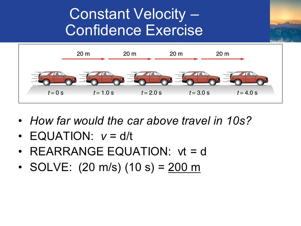 Constant Velocity – Confidence Exercise How far would the car above travel in 10s? EQUATION: v = d/t REARRANGE EQUATION: vt = d SOLVE: (20 m/s) (10 s)