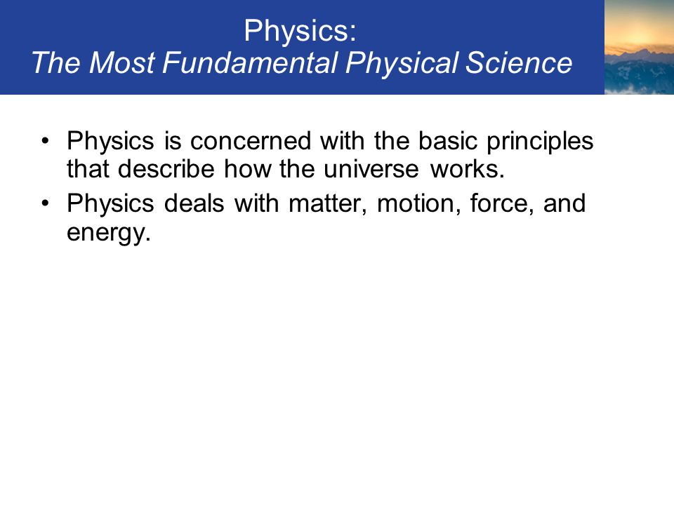 Physics: The Most Fundamental Physical Science Physics is concerned with the basic principles that describe how the universe works. Physics deals with