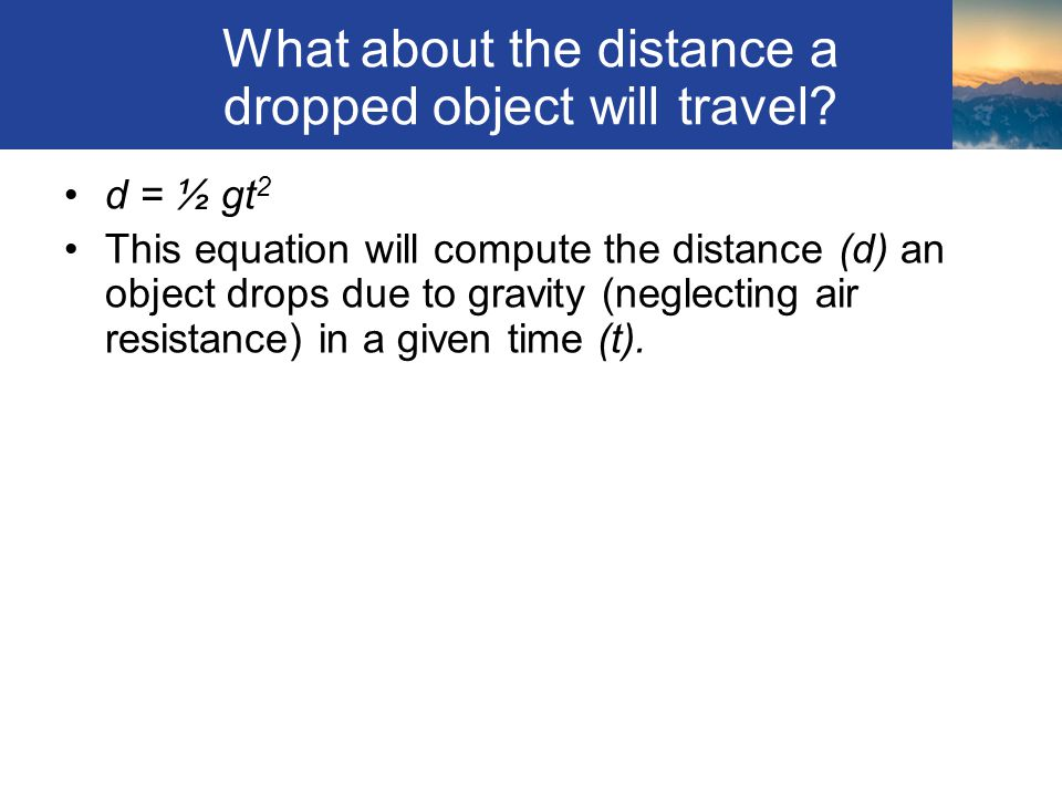What about the distance a dropped object will travel? d = ½ gt 2 This equation will compute the distance (d) an object drops due to gravity (neglectin