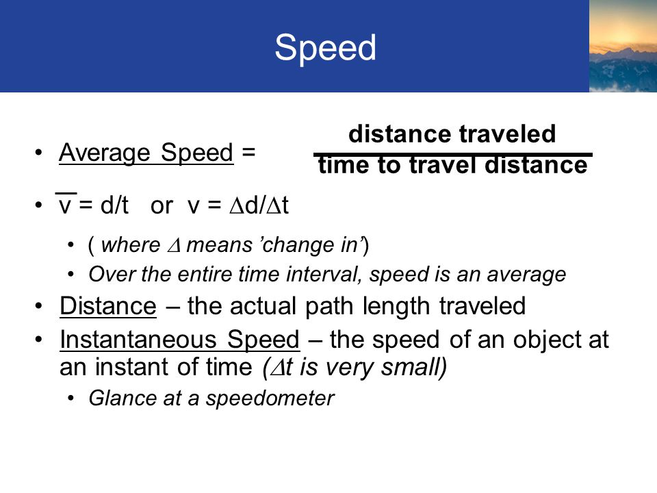 Speed ( where  means 'change in') Over the entire time interval, speed is an average Distance – the actual path length traveled Instantaneous Speed –