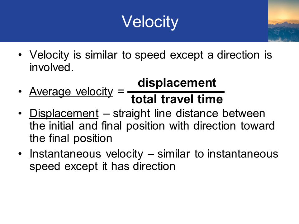 Velocity Velocity is similar to speed except a direction is involved. Displacement – straight line distance between the initial and final position wit