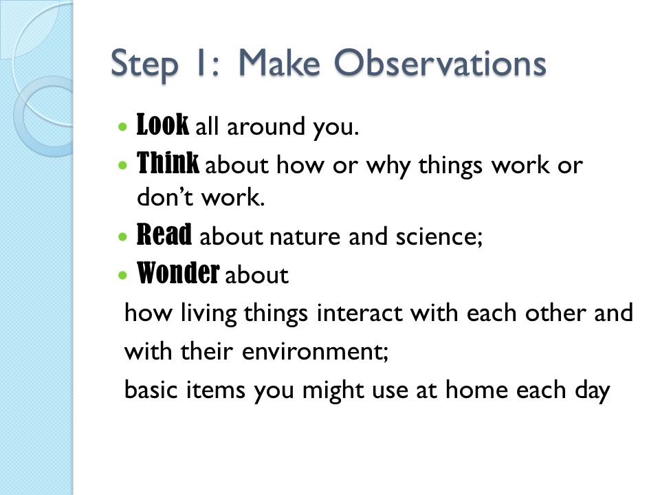 Step 1: Make Observations Look all around you. Think about how or why things work or don't work. Read about nature and science; Wonder about how livin