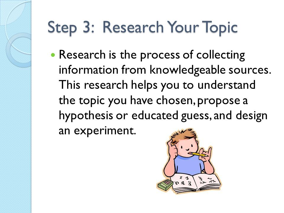 Step 3: Research Your Topic Research is the process of collecting information from knowledgeable sources. This research helps you to understand the to