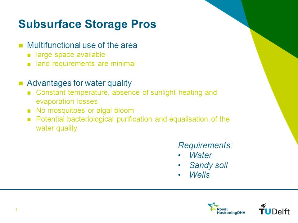 Subsurface Storage Pros Multifunctional use of the area large space available land requirements are minimal Advantages for water quality Constant temperature, absence of sunlight heating and evaporation losses No mosquitoes or algal bloom Potential bacteriological purification and equalisation of the water quality 4 Requirements: Water Sandy soil Wells