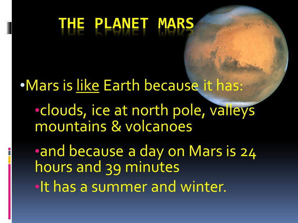 Mars is like Earth because it has: clouds, ice at north pole, valleys mountains & volcanoes and because a day on Mars is 24 hours and 39 minutes It has a summer and winter.
