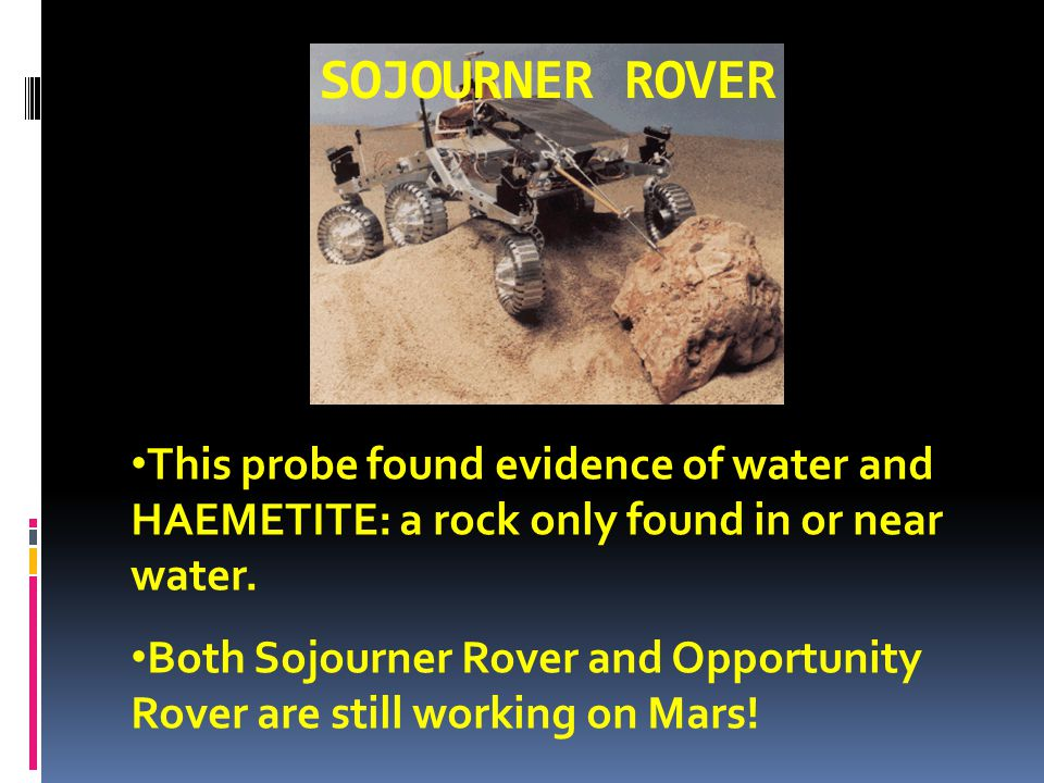 SOJOURNER ROVER This probe found evidence of water and HAEMETITE: a rock only found in or near water.