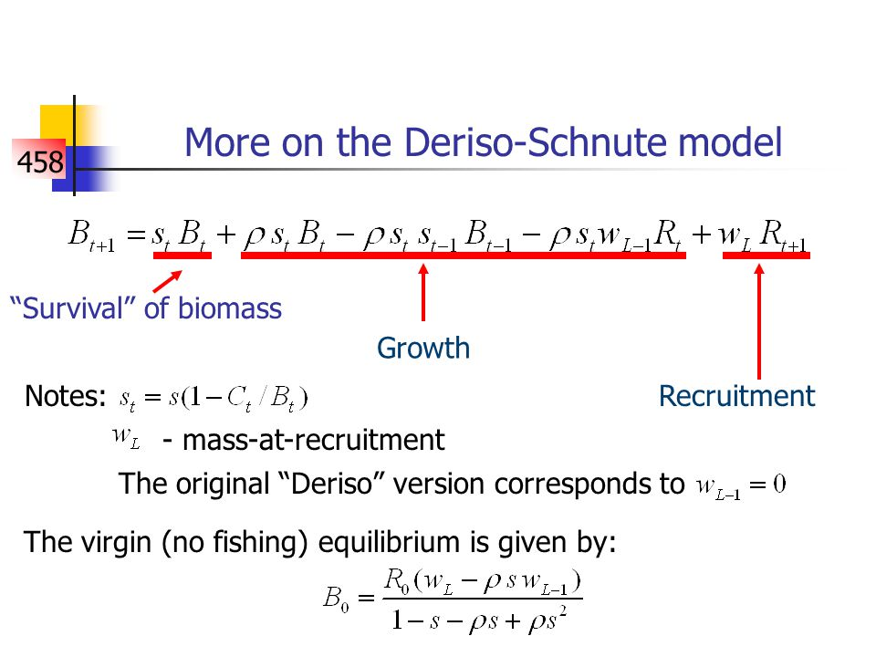 458 More on the Deriso-Schnute model Notes: Survival of biomass Growth Recruitment - mass-at-recruitment The original Deriso version corresponds to The virgin (no fishing) equilibrium is given by: