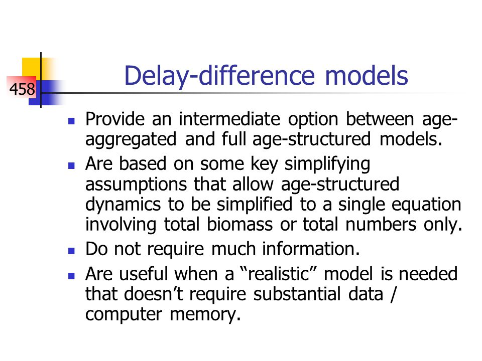 458 Delay-difference models Provide an intermediate option between age- aggregated and full age-structured models.