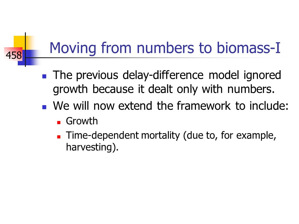 458 Moving from numbers to biomass-II The simplest way to model changes in (mature) biomass is to assume that recruitment is in units of biomass and to take account of growth.