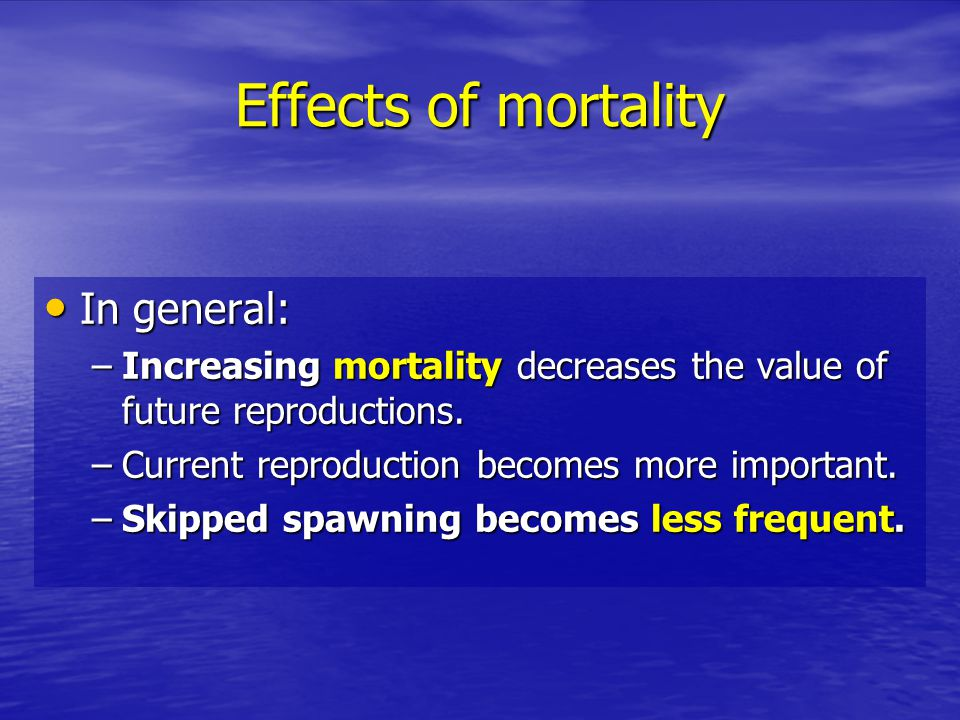 Effects of mortality In general: In general: –Increasing mortality decreases the value of future reproductions.