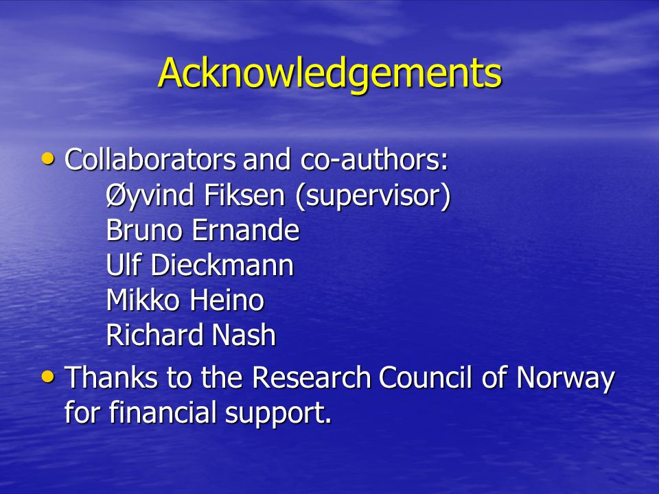 Acknowledgements Collaborators and co-authors: Øyvind Fiksen (supervisor) Bruno Ernande Ulf Dieckmann Mikko Heino Richard Nash Collaborators and co-authors: Øyvind Fiksen (supervisor) Bruno Ernande Ulf Dieckmann Mikko Heino Richard Nash Thanks to the Research Council of Norway for financial support.