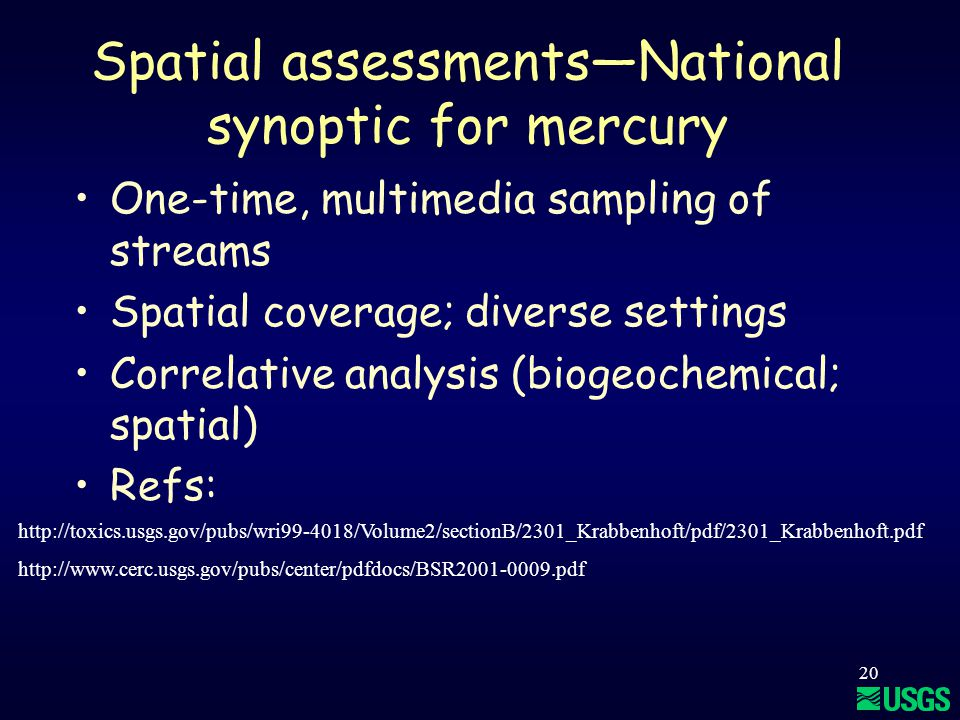 20 Spatial assessments—National synoptic for mercury One-time, multimedia sampling of streams Spatial coverage; diverse settings Correlative analysis (biogeochemical; spatial) Refs: http://toxics.usgs.gov/pubs/wri99-4018/Volume2/sectionB/2301_Krabbenhoft/pdf/2301_Krabbenhoft.pdf http://www.cerc.usgs.gov/pubs/center/pdfdocs/BSR2001-0009.pdf