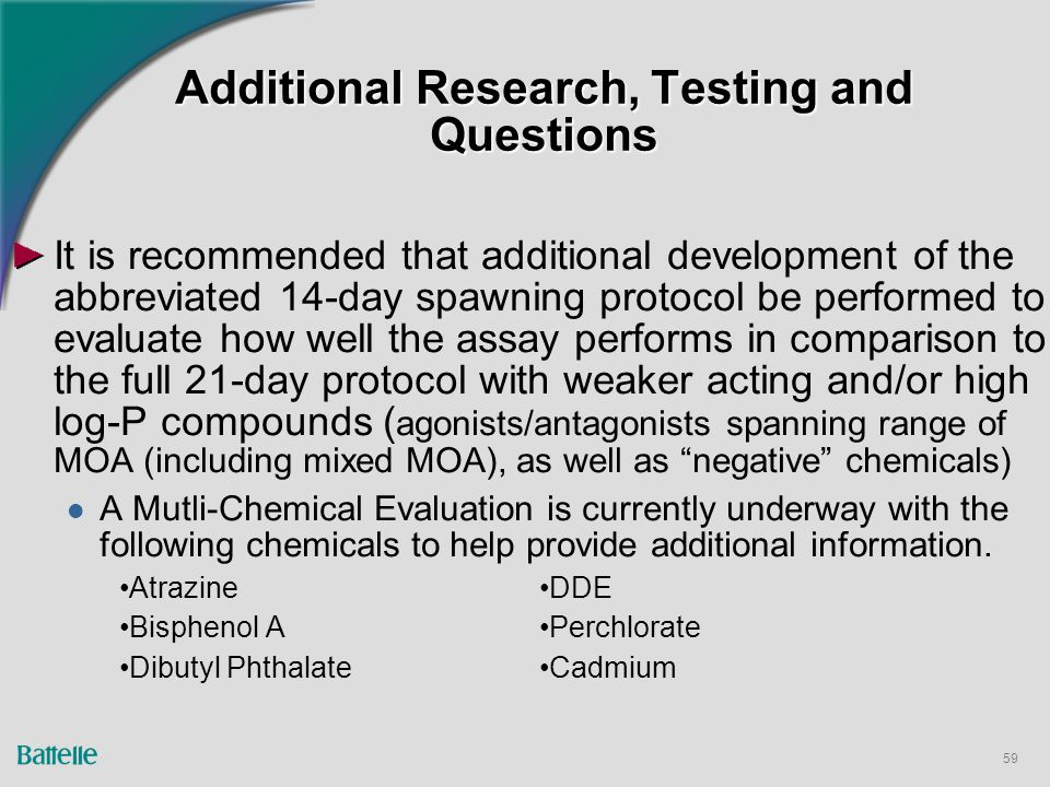 59 It is recommended that additional development of the abbreviated 14-day spawning protocol be performed to evaluate how well the assay performs in comparison to the full 21-day protocol with weaker acting and/or high log-P compounds ( agonists/antagonists spanning range of MOA (including mixed MOA), as well as negative chemicals) A Mutli-Chemical Evaluation is currently underway with the following chemicals to help provide additional information.