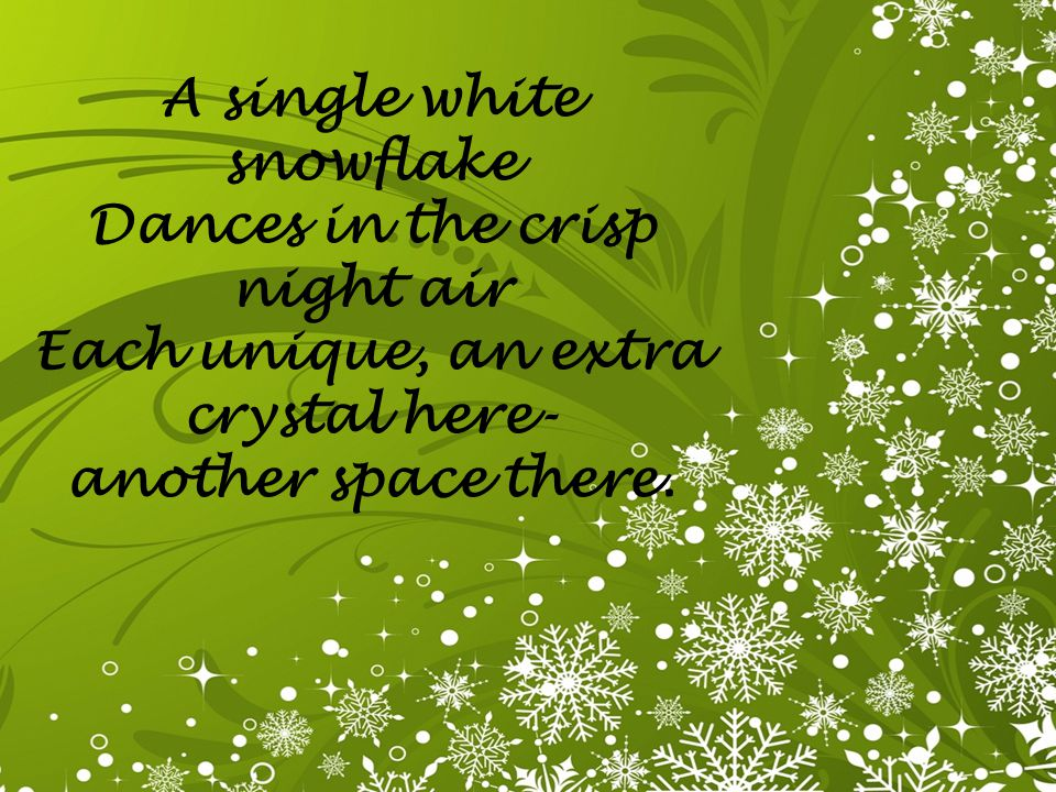 A single white snowflake Dances in the crisp night air Each unique, an extra crystal here- another space there.