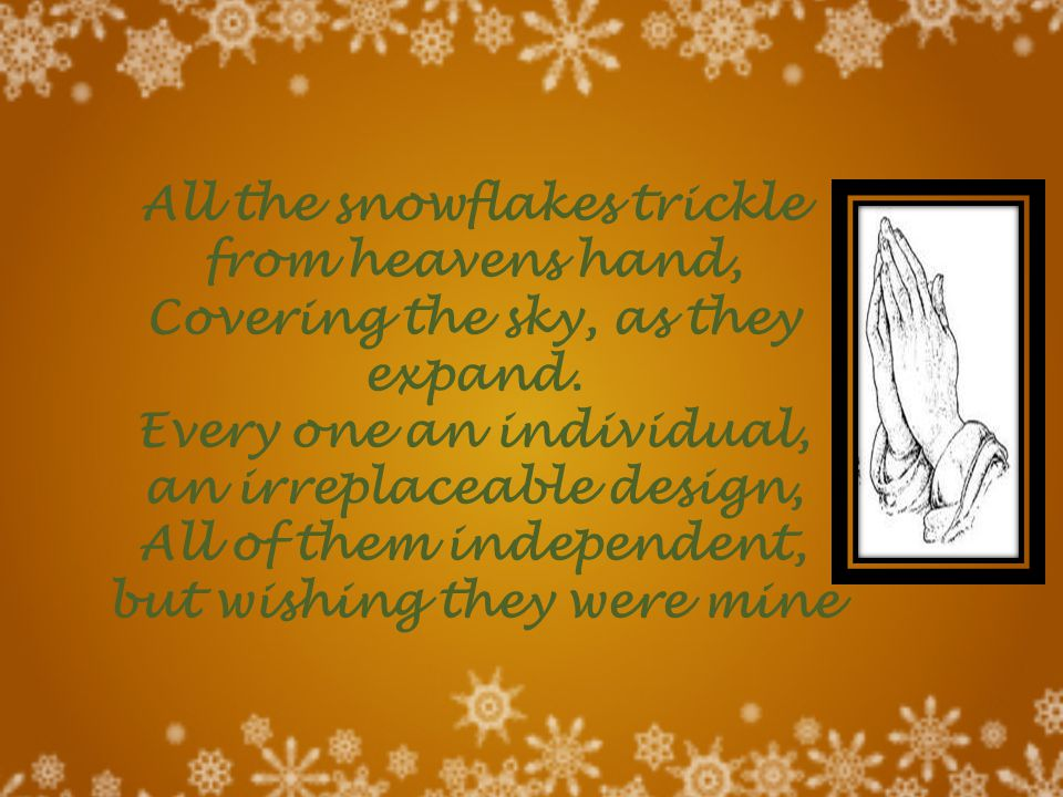 All the snowflakes trickle from heavens hand, Covering the sky, as they expand. Every one an individual, an irreplaceable design, All of them independ