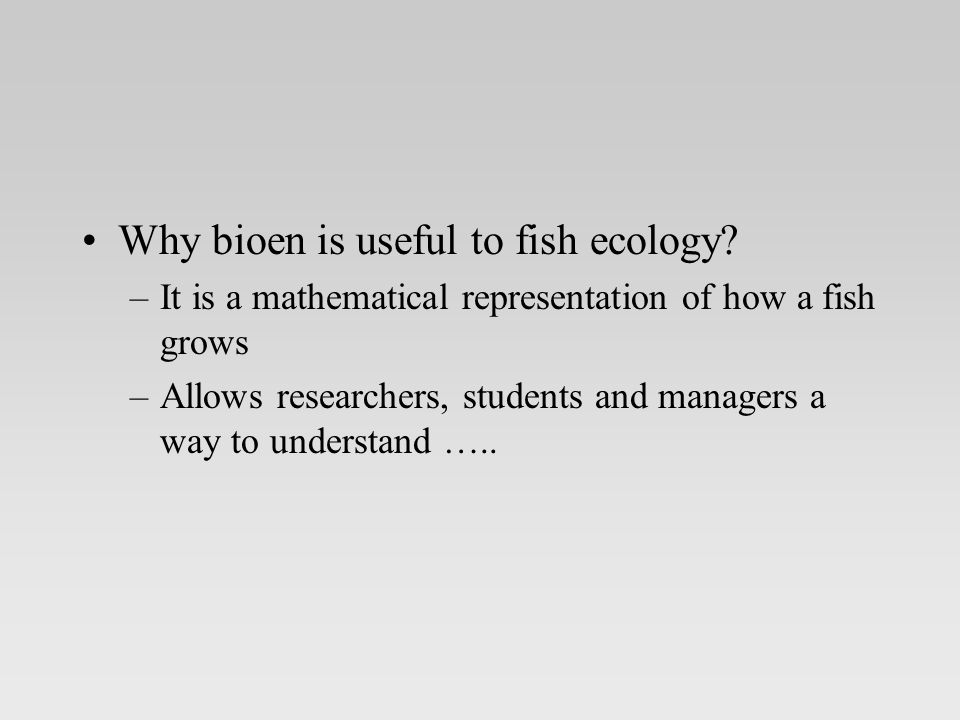 Why bioen is useful to fish ecology.