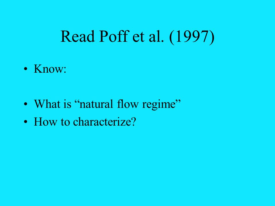 Read Poff et al. (1997) Know: What is natural flow regime How to characterize