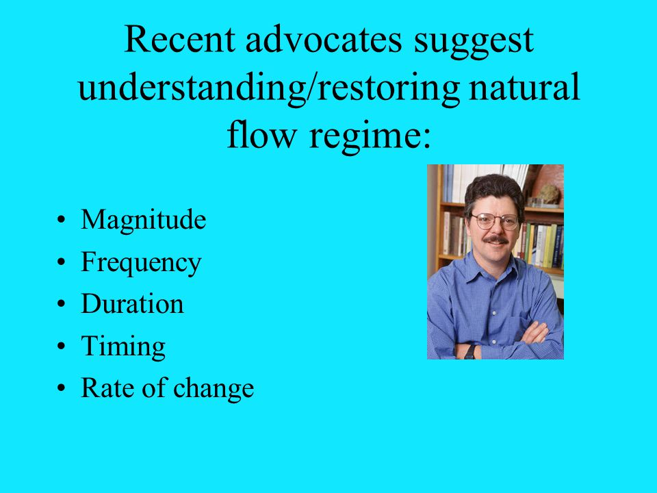 Recent advocates suggest understanding/restoring natural flow regime: Magnitude Frequency Duration Timing Rate of change