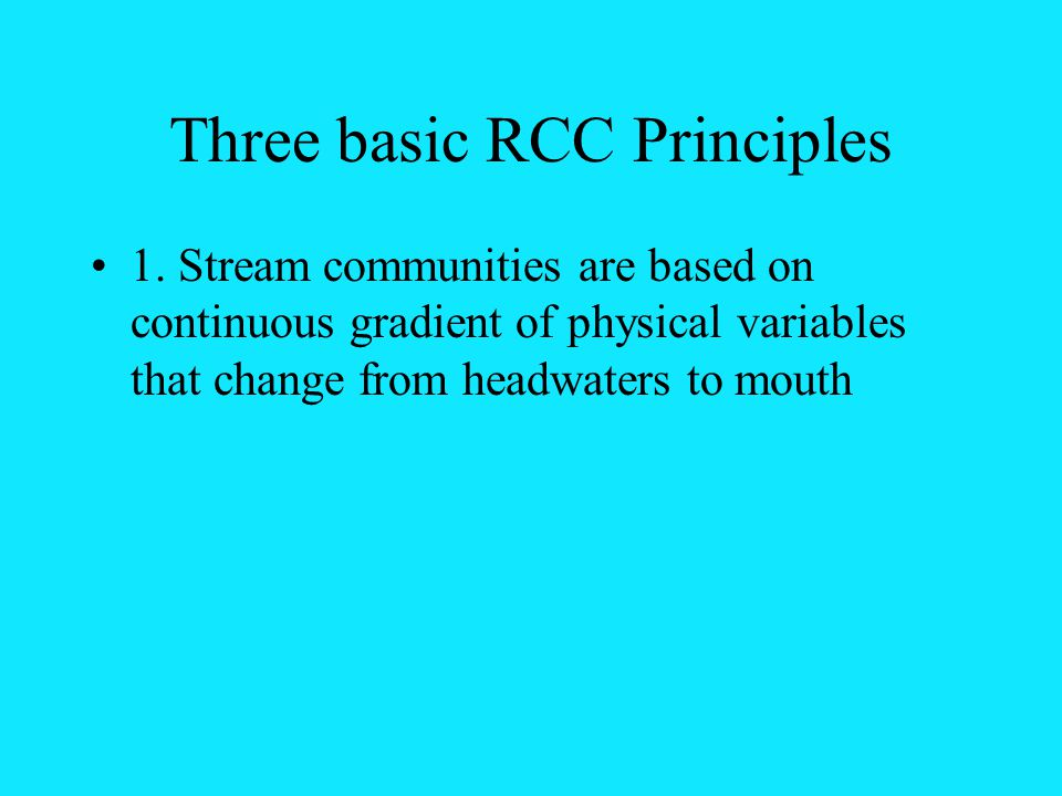 Three basic RCC Principles 1. Stream communities are based on continuous gradient of physical variables that change from headwaters to mouth