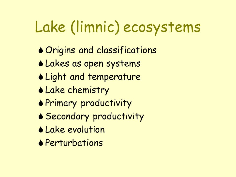 Lake (limnic) ecosystems  Origins and classifications  Lakes as open systems  Light and temperature  Lake chemistry  Primary productivity  Secondary productivity  Lake evolution  Perturbations