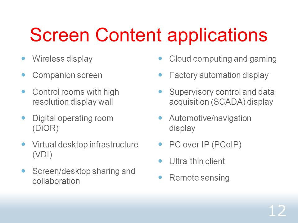 Screen Content applications Wireless display Companion screen Control rooms with high resolution display wall Digital operating room (DiOR) Virtual desktop infrastructure (VDI) Screen/desktop sharing and collaboration Cloud computing and gaming Factory automation display Supervisory control and data acquisition (SCADA) display Automotive/navigation display PC over IP (PCoIP) Ultra-thin client Remote sensing 12
