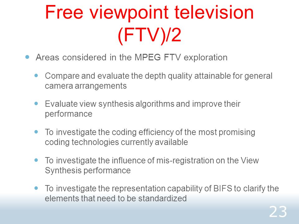 Free viewpoint television (FTV)/2 Areas considered in the MPEG FTV exploration Compare and evaluate the depth quality attainable for general camera arrangements Evaluate view synthesis algorithms and improve their performance To investigate the coding efficiency of the most promising coding technologies currently available To investigate the influence of mis-registration on the View Synthesis performance To investigate the representation capability of BIFS to clarify the elements that need to be standardized 23