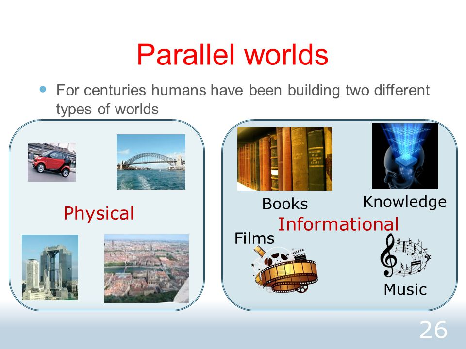 Parallel worlds For centuries humans have been building two different types of worlds 26 Physical Informational Books Music Films Knowledge