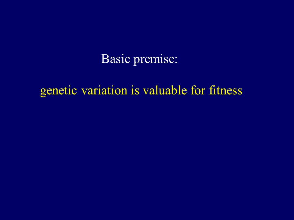 Basic premise: genetic variation is valuable for fitness