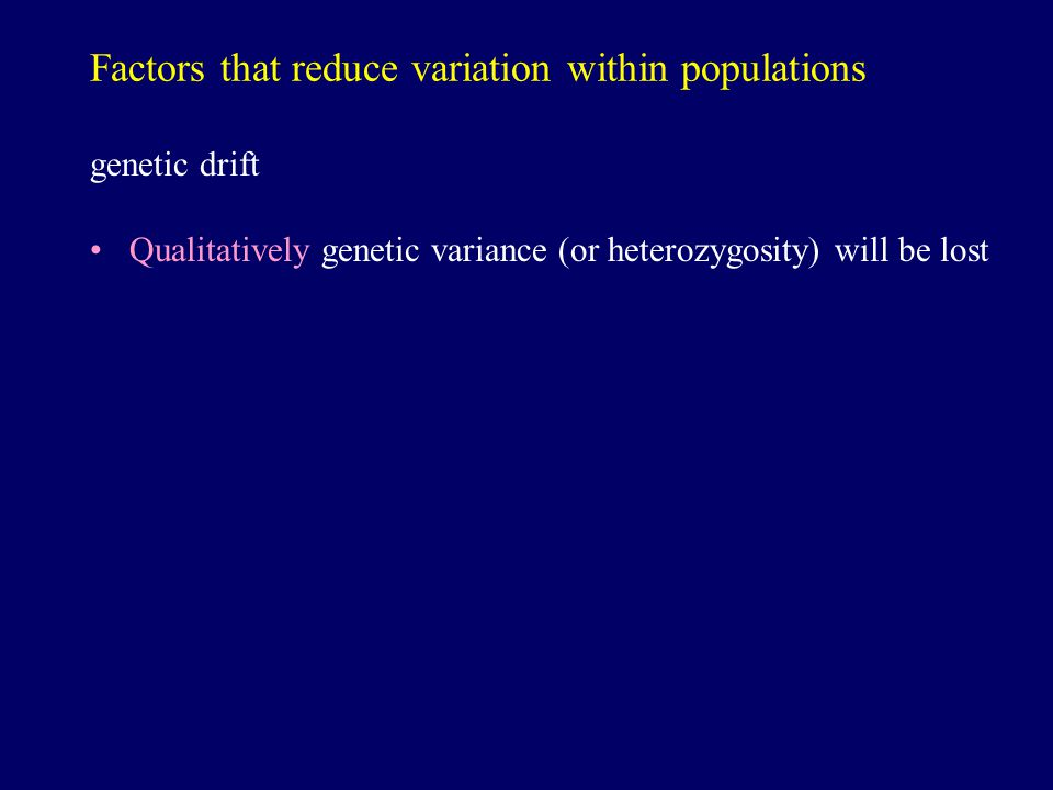 Factors that reduce variation within populations genetic drift Qualitatively genetic variance (or heterozygosity) will be lost