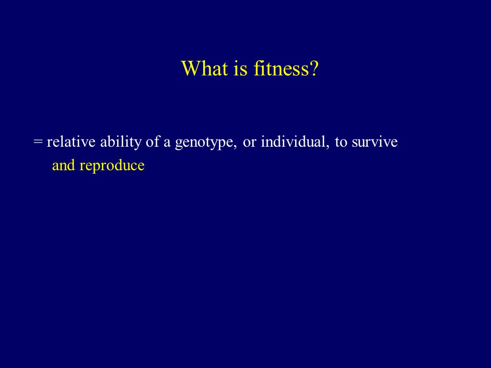 What is fitness = relative ability of a genotype, or individual, to survive and reproduce
