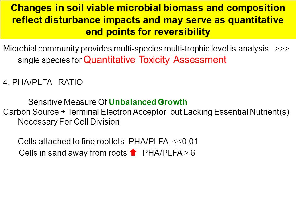 Changes in soil viable microbial biomass and composition reflect disturbance impacts and may serve as quantitative end points for reversibility Microbial community provides multi-species multi-trophic level is analysis >>> single species for Quantitative Toxicity Assessment 4.