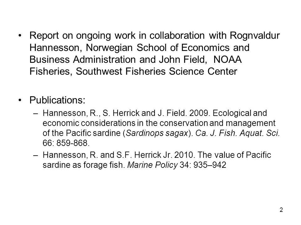 Report on ongoing work in collaboration with Rognvaldur Hannesson, Norwegian School of Economics and Business Administration and John Field, NOAA Fisheries, Southwest Fisheries Science Center Publications: –Hannesson, R., S.