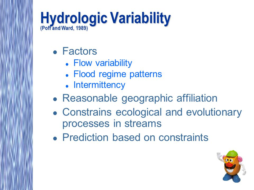 Hydrologic Variability (Poff and Ward, 1989) l Factors l Flow variability l Flood regime patterns l Intermittency l Reasonable geographic affiliation l Constrains ecological and evolutionary processes in streams l Prediction based on constraints