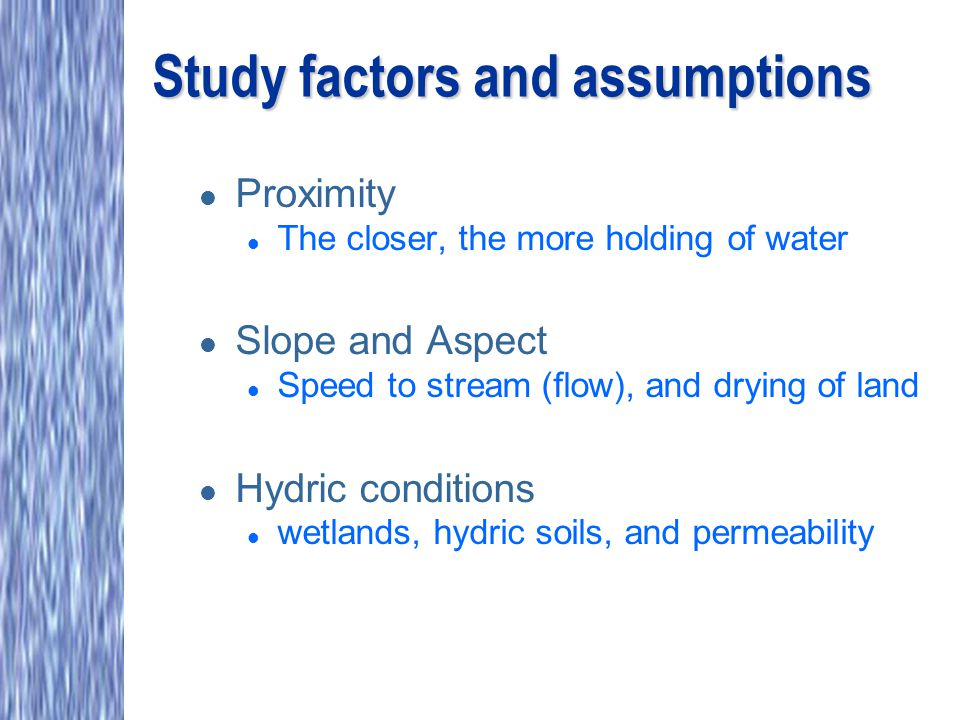 Study factors and assumptions l Proximity l The closer, the more holding of water l Slope and Aspect l Speed to stream (flow), and drying of land l Hydric conditions l wetlands, hydric soils, and permeability