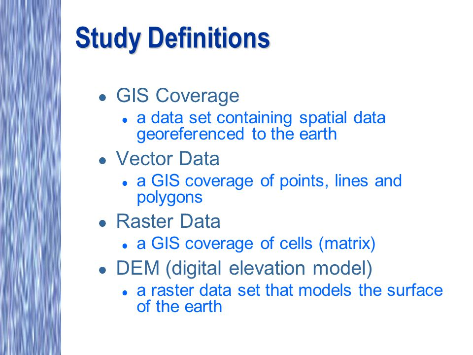 Study Definitions l GIS Coverage l a data set containing spatial data georeferenced to the earth l Vector Data l a GIS coverage of points, lines and polygons l Raster Data l a GIS coverage of cells (matrix) l DEM (digital elevation model) l a raster data set that models the surface of the earth