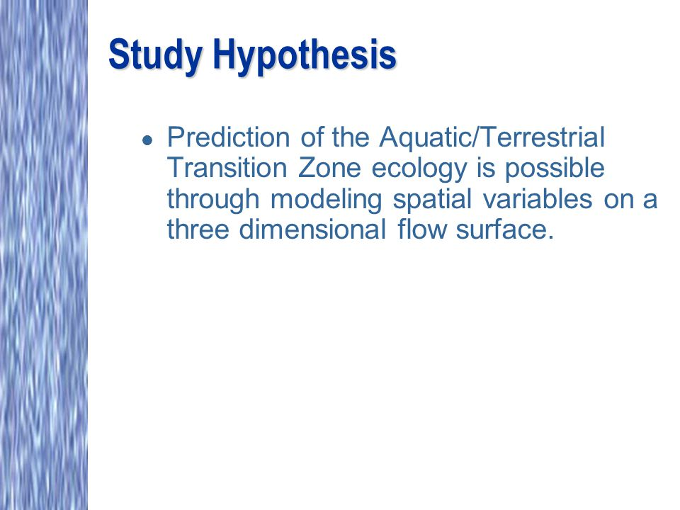 Study Hypothesis l Prediction of the Aquatic/Terrestrial Transition Zone ecology is possible through modeling spatial variables on a three dimensional