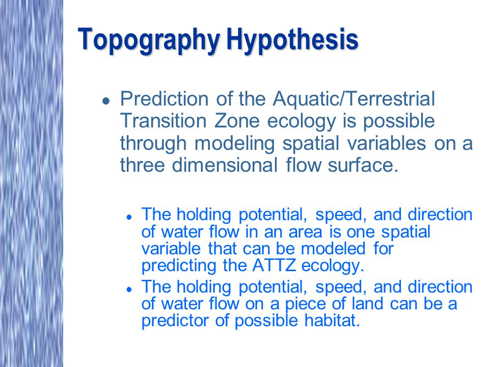 Topography Hypothesis l Prediction of the Aquatic/Terrestrial Transition Zone ecology is possible through modeling spatial variables on a three dimens