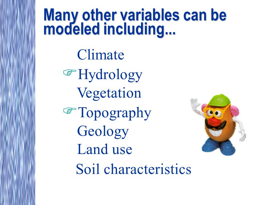 Many other variables can be modeled including... Climate  Hydrology Vegetation  Topography Geology Land use Soil characteristics
