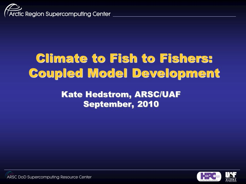 Climate to Fish to Fishers: Coupled Model Development Kate Hedstrom, ARSC/UAF September, 2010