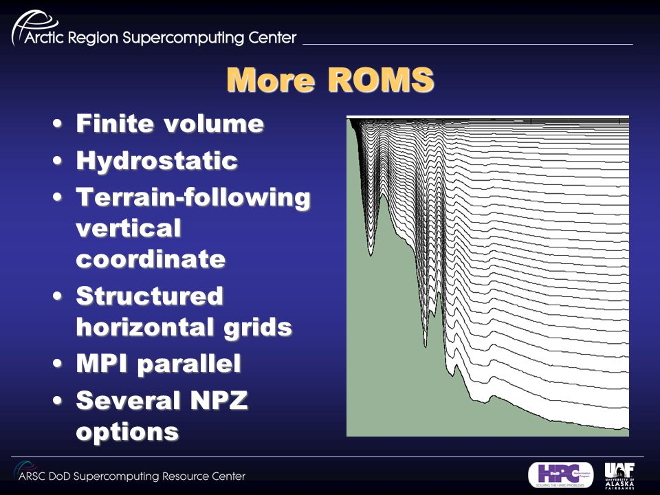 More ROMS Finite volumeFinite volume HydrostaticHydrostatic Terrain-following vertical coordinateTerrain-following vertical coordinate Structured horizontal gridsStructured horizontal grids MPI parallelMPI parallel Several NPZ optionsSeveral NPZ options