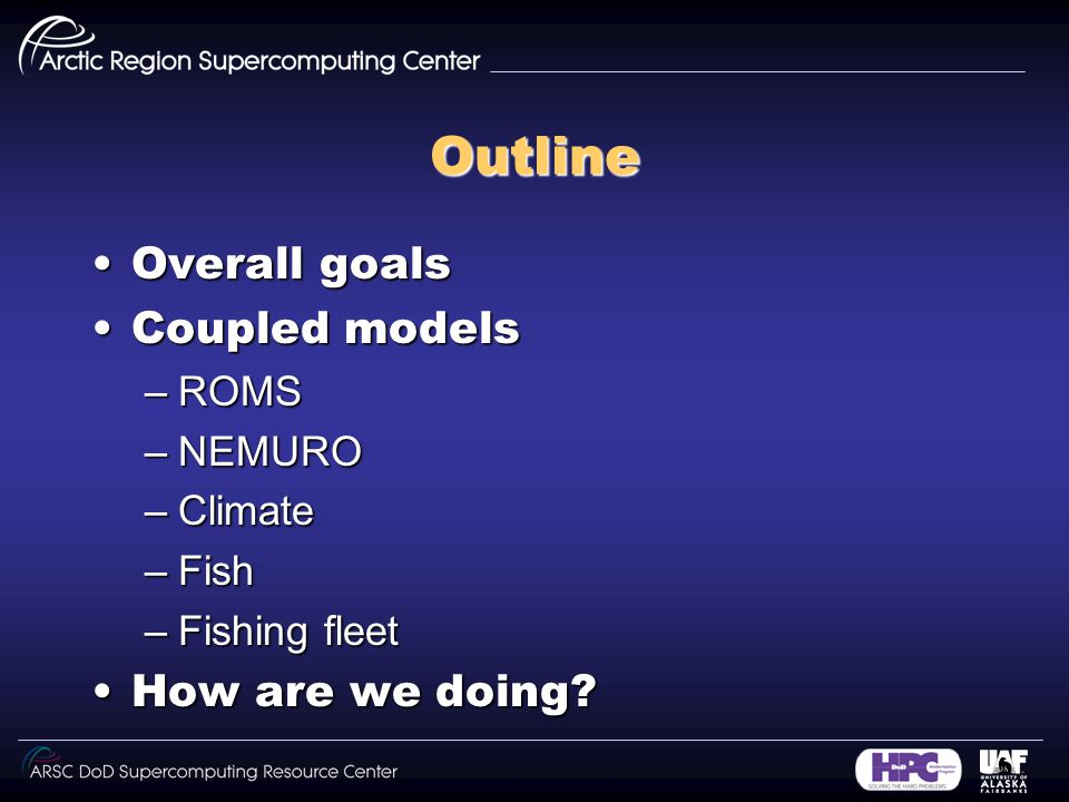 Outline Overall goalsOverall goals Coupled modelsCoupled models –ROMS –NEMURO –Climate –Fish –Fishing fleet How are we doing How are we doing