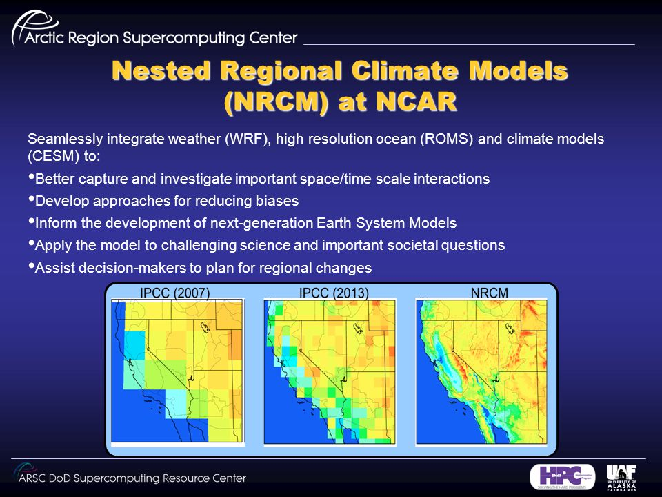 Nested Regional Climate Models (NRCM) at NCAR Seamlessly integrate weather (WRF), high resolution ocean (ROMS) and climate models (CESM) to: Better capture and investigate important space/time scale interactions Develop approaches for reducing biases Inform the development of next-generation Earth System Models Apply the model to challenging science and important societal questions Assist decision-makers to plan for regional changes