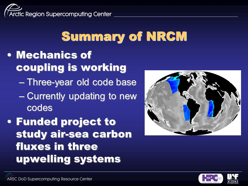 Summary of NRCM Mechanics of coupling is workingMechanics of coupling is working –Three-year old code base –Currently updating to new codes Funded project to study air-sea carbon fluxes in three upwelling systemsFunded project to study air-sea carbon fluxes in three upwelling systems