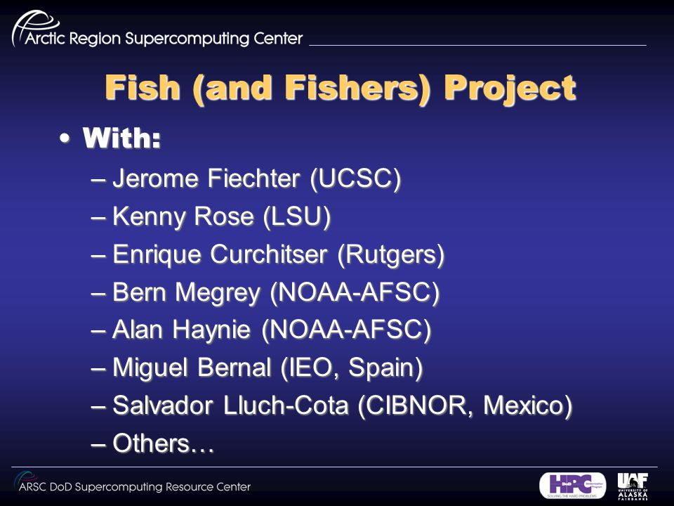 Fish (and Fishers) Project With:With: –Jerome Fiechter (UCSC) –Kenny Rose (LSU) –Enrique Curchitser (Rutgers) –Bern Megrey (NOAA-AFSC) –Alan Haynie (NOAA-AFSC) –Miguel Bernal (IEO, Spain) –Salvador Lluch-Cota (CIBNOR, Mexico) –Others…