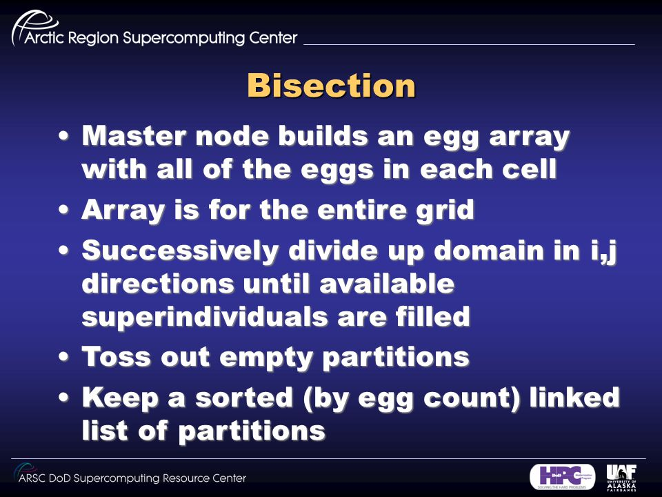 Bisection Master node builds an egg array with all of the eggs in each cellMaster node builds an egg array with all of the eggs in each cell Array is for the entire gridArray is for the entire grid Successively divide up domain in i,j directions until available superindividuals are filledSuccessively divide up domain in i,j directions until available superindividuals are filled Toss out empty partitionsToss out empty partitions Keep a sorted (by egg count) linked list of partitionsKeep a sorted (by egg count) linked list of partitions