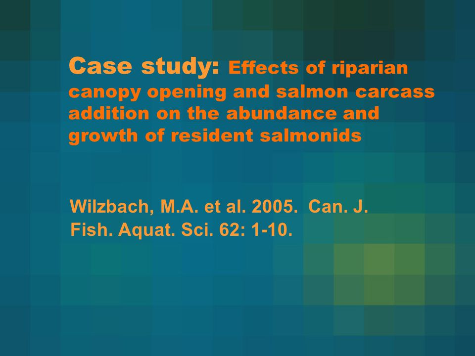 Case study: Effects of riparian canopy opening and salmon carcass addition on the abundance and growth of resident salmonids Wilzbach, M.A.