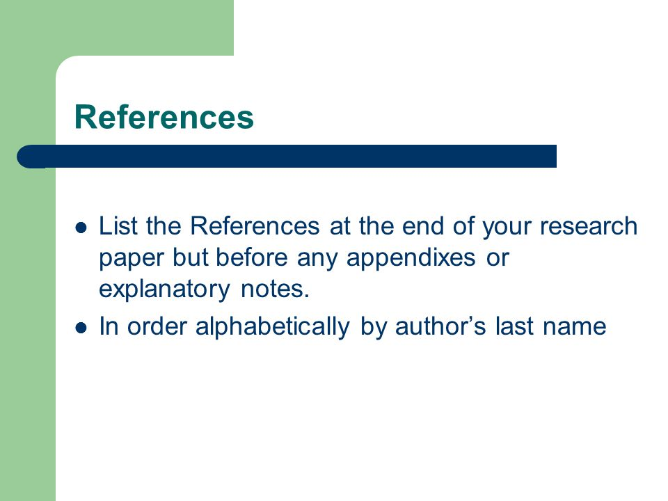 References List the References at the end of your research paper but before any appendixes or explanatory notes.