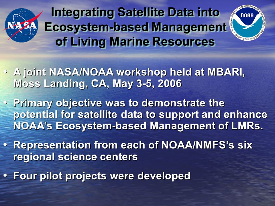 Integrating Satellite Data into Ecosystem-based Management of Living Marine Resources PROJECTS Using satellite data to improve short-term recruitment predictions for Georges Bank cod (Gadus morhua) and haddock (Melanogrammus aiglefinus) stocks PI: Jon Brodziak (PIFSC) Using satellite data to improve short-term recruitment predictions for Georges Bank cod (Gadus morhua) and haddock (Melanogrammus aiglefinus) stocks PI: Jon Brodziak (PIFSC) Reducing uncertainty in Alaskan sablefish recruitment estimates PI: Kalei Shotwell (AFSC) Reducing uncertainty in Alaskan sablefish recruitment estimates PI: Kalei Shotwell (AFSC) Integrating environmental, fisheries, and electronic catch tag data to characterize essential turtle habitat in areas of significant bycatch PI: Steven Bograd (SWFSC with PIFSC & NEFSC) Integrating environmental, fisheries, and electronic catch tag data to characterize essential turtle habitat in areas of significant bycatch PI: Steven Bograd (SWFSC with PIFSC & NEFSC) Improving rebuilding plans for overfished west coast fish stocks through inclusion of climate information PI: Rick Methot (NWFSC) Improving rebuilding plans for overfished west coast fish stocks through inclusion of climate information PI: Rick Methot (NWFSC)